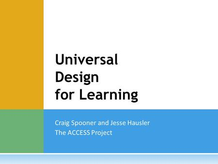 Craig Spooner and Jesse Hausler The ACCESS Project Universal Design for Learning.