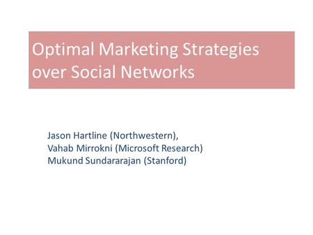 Optimal Marketing Strategies over Social Networks Jason Hartline (Northwestern), Vahab Mirrokni (Microsoft Research) Mukund Sundararajan (Stanford)