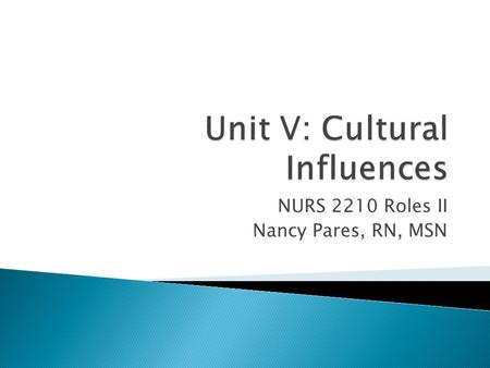 NURS 2210 Roles II Nancy Pares, RN, MSN.  Cultural diversity ◦ Skin color, religion, geography ◦ Confront self deception, bias and acknowledge one's.