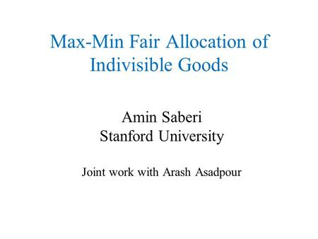 Max-Min Fair Allocation of Indivisible Goods Amin Saberi Stanford University Joint work with Arash Asadpour TexPoint fonts used in EMF. Read the TexPoint.