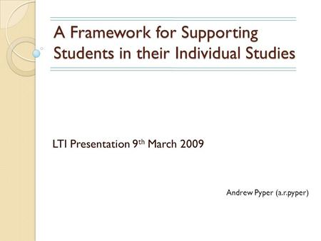 A Framework for Supporting Students in their Individual Studies LTI Presentation 9 th March 2009 Andrew Pyper (a.r.pyper)