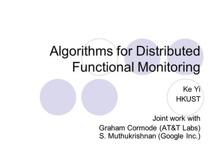 Algorithms for Distributed Functional Monitoring Ke Yi HKUST Joint work with Graham Cormode (AT&T Labs) S. Muthukrishnan (Google Inc.)