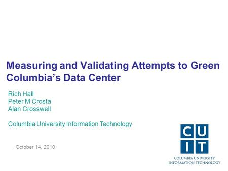 Measuring and Validating Attempts to Green Columbia's Data Center October 14, 2010 Rich Hall Peter M Crosta Alan Crosswell Columbia University Information.