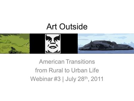 Art Outside American Transitions from Rural to Urban Life Webinar #3 | July 28 th, 2011.