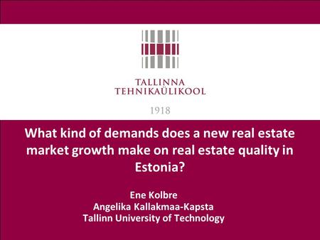What kind of demands does a new real estate market growth make on real estate quality in Estonia? Ene Kolbre Angelika Kallakmaa-Kapsta Tallinn University.