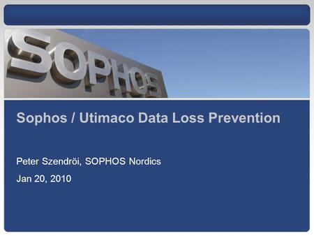 Sophos / Utimaco Data Loss Prevention Peter Szendröi, SOPHOS Nordics Jan 20, 2010.