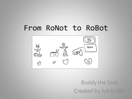 From RoNot to RoBot Buddy the Seal Created by Juli Griffo.