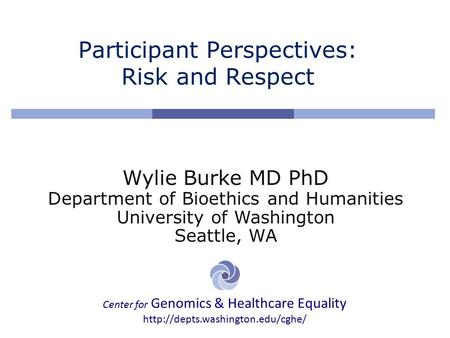 Center for Genomics & Healthcare Equality  Participant Perspectives: Risk and Respect Wylie Burke MD PhD Department of.