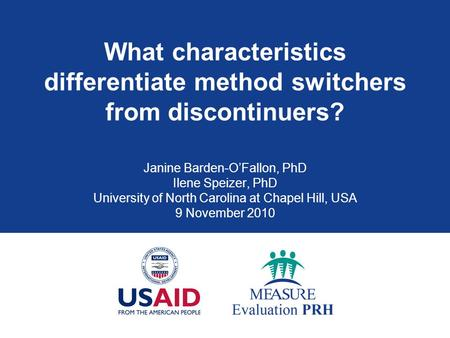 What characteristics differentiate method switchers from discontinuers? Janine Barden-O'Fallon, PhD Ilene Speizer, PhD University of North Carolina at.
