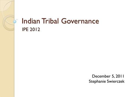 Indian Tribal Governance IPE 2012 December 5, 2011 Stephanie Swierczek.