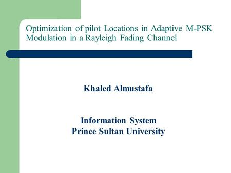 Optimization of pilot Locations in Adaptive M-PSK Modulation in a Rayleigh Fading Channel Khaled Almustafa Information System Prince Sultan University.