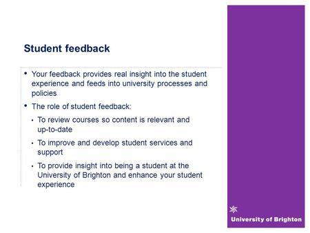 Student feedback Your feedback provides real insight into the student experience and feeds into university processes and policies The role of student feedback: