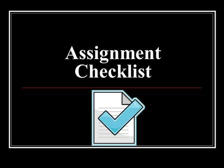 Assignment Checklist. Use this checklist to help you build strong assignments.