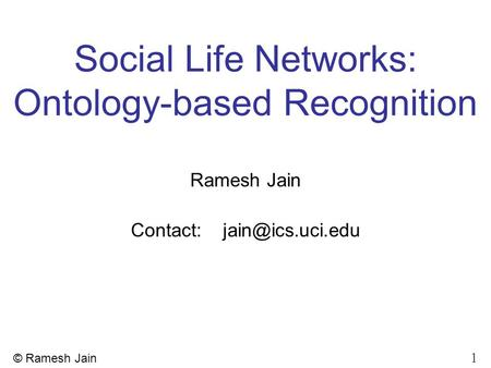 1 © Ramesh Jain Social Life Networks: Ontology-based Recognition Ramesh Jain Contact:
