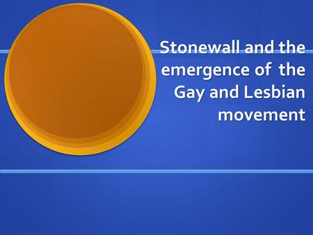 Stonewall and the emergence of the Gay and Lesbian movement.