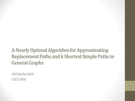 A Nearly Optimal Algorithm for Approximating Replacement Paths and k Shortest Simple Paths in General Graphs Abhilasha Seth CSCE 669.