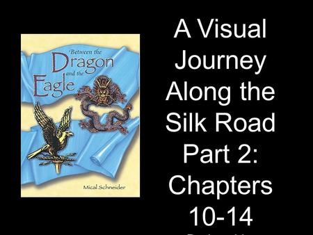 A Visual Journey Along the Silk Road Part 2: Chapters 10-14 Designed by Tamara Anderson Rundlett Middle School Concord, NH.