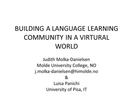 BUILDING A LANGUAGE LEARNING COMMUNITY IN A VIRTURAL WORLD Judith Molka-Danielsen Molde University College, NO & Luisa Panichi.