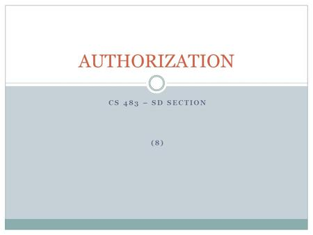 CS 483 – SD SECTION (8) AUTHORIZATION. INTRODUCTION The authorization (or access control) process is used to decide if person, program or device X is.
