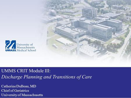 UMMS CRIT Module III: Discharge Planning and Transitions of Care Catherine DuBeau, MD Chief of Geriatrics University of Massachusetts.