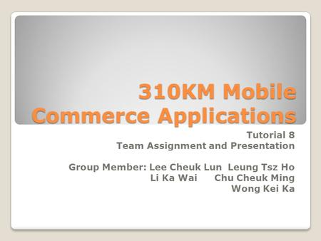 310KM Mobile Commerce Applications Tutorial 8 Team Assignment and Presentation Group Member: Lee Cheuk LunLeung Tsz Ho Li Ka WaiChu Cheuk Ming Wong Kei.