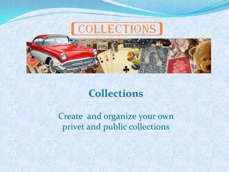 Collections Create and organize your own privet and public collections.