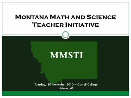 MMSTI Montana Math and Science Teacher Initiative Tuesday, 30 November 2010 ~ Carroll College Helena, MT.