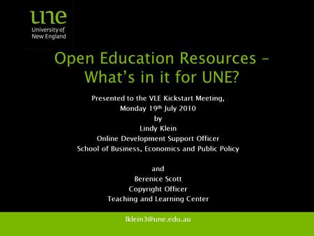 Open Education Resources – What's in it for UNE? Presented to the VLE Kickstart Meeting, Monday 19 th July 2010 by Lindy Klein Online Development Support.