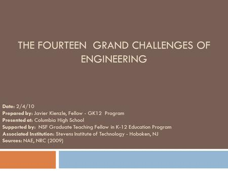 THE FOURTEEN GRAND CHALLENGES OF ENGINEERING Date: 2/4/10 Prepared by: Javier Kienzle, Fellow - GK12 Program Presented at: Columbia High School Supported.