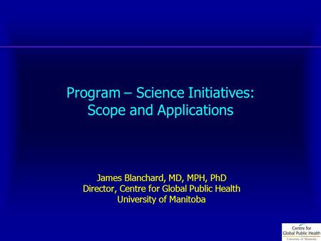 Program – Science Initiatives: Scope and Applications James Blanchard, MD, MPH, PhD Director, Centre for Global Public Health University of Manitoba.