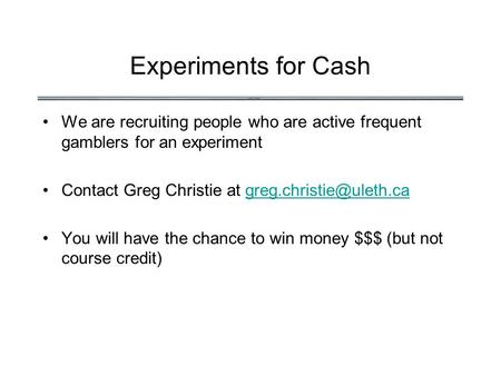 Experiments for Cash We are recruiting people who are active frequent gamblers for an experiment Contact Greg Christie at
