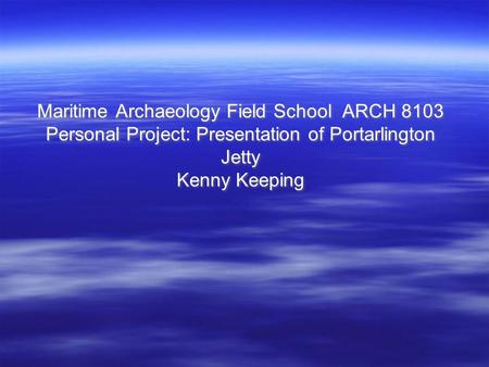 Maritime Archaeology Field School ARCH 8103 Personal Project: Presentation of Portarlington Jetty Kenny Keeping.