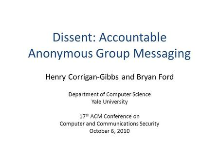Dissent: Accountable Anonymous Group Messaging Henry Corrigan-Gibbs and Bryan Ford Department of Computer Science Yale University 17 th ACM Conference.