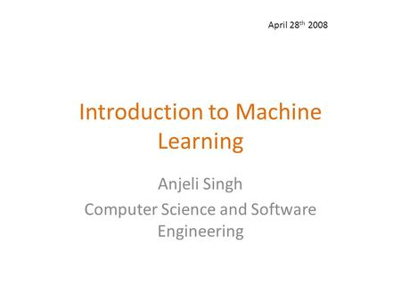 Introduction to Machine Learning Anjeli Singh Computer Science and Software Engineering April 28 th 2008.