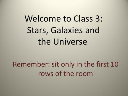 Welcome to Class 3: Stars, Galaxies and the Universe Remember: sit only in the first 10 rows of the room.