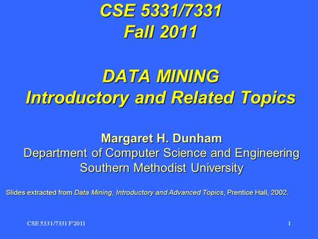 CSE 5331/7331 F2011 1 CSE 5331/7331 Fall 2011 DATA MINING Introductory <strong>and</strong> Related Topics Margaret H. Dunham Department of Computer Science <strong>and</strong> Engineering.