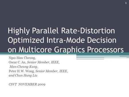 Highly Parallel Rate-Distortion Optimized Intra-Mode Decision on Multicore Graphics Processors Ngai-Man Cheung, Oscar C. Au, Senior Member, IEEE, Man-Cheung.