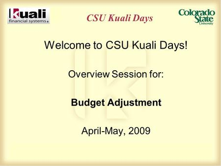 CSU Kuali Days Welcome to CSU Kuali Days! Overview Session for: Budget Adjustment April-May, 2009.