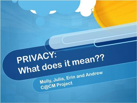 PRIVACY: What does it mean?? Molly, Julia, Erin and Andrew Project.