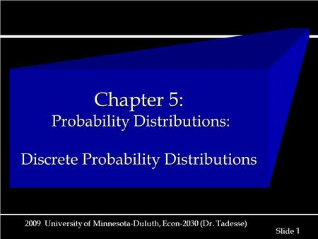 1 1 Slide 2009 University of Minnesota-Duluth, Econ-2030 (Dr. Tadesse) Chapter 5: Probability Distributions: Discrete Probability Distributions.
