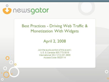 Best Practices - Driving Web Traffic & Monetization With Widgets April 2, 2008 Join the audio portion of this event - U.S. & Canada: 800.773.0519 International: