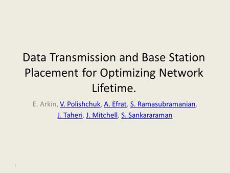 Data Transmission and Base Station Placement for Optimizing Network Lifetime. E. Arkin, V. Polishchuk, A. Efrat, S. Ramasubramanian,V. PolishchukA. EfratS.