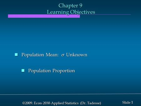 1 1 Slide ©2009. Econ-2030-Applied Statistics (Dr. Tadesse) Chapter 9 Learning Objectives Population Mean:  Unknown Population Mean:  Unknown Population.