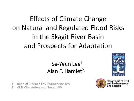 Effects of Climate Change on Natural and Regulated Flood Risks in the Skagit River Basin and Prospects for Adaptation Se-Yeun Lee 1 Alan F. Hamlet 2,1.