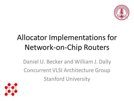 Allocator Implementations for Network-on-Chip Routers Daniel U. Becker and William J. Dally Concurrent VLSI Architecture Group Stanford University.