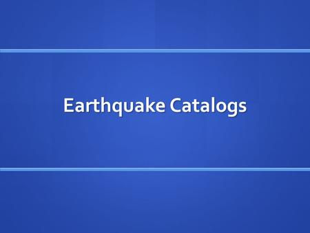 Earthquake Catalogs. Major Earthquake Catalogs NEIC PDE (National Earthquake Information Center Preliminary Determination of Epicenters) NEIC PDE (National.