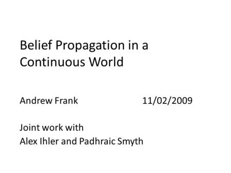 Belief Propagation in a Continuous World Andrew Frank 11/02/2009 Joint work with Alex Ihler and Padhraic Smyth TexPoint fonts used in EMF. Read the TexPoint.