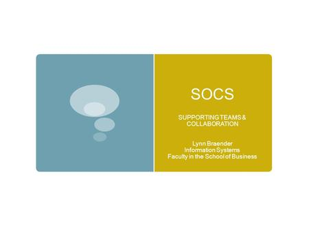 SOCS SUPPORTING TEAMS & COLLABORATION Lynn Braender Information Systems Faculty in the School of Business.