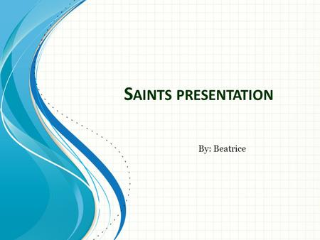 Saints presentation By: Beatrice.
