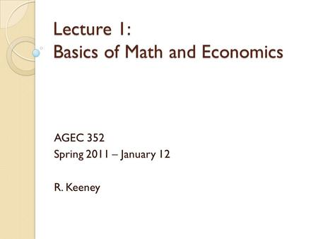 Lecture 1: Basics of Math and Economics AGEC 352 Spring 2011 – January 12 R. Keeney.